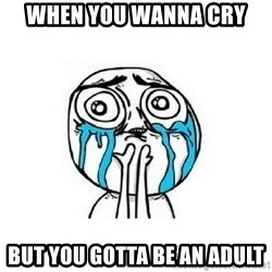 crying - When you wanna cry  But you gotta be an adult
