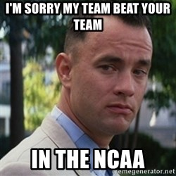 forrest gump - I'm sorry my team beat your team In the ncaa