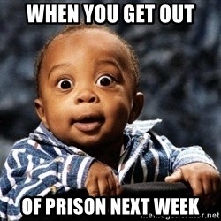 tfdghfdghgfdhfdhgfdgh - When you get out Of prison next week