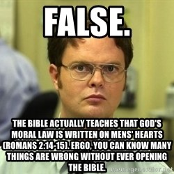 False guy - False. The Bible actually teaches that God's moral law is written on mens' hearts (Romans 2:14-15). Ergo, you can know many things are wrong without ever opening the bible.