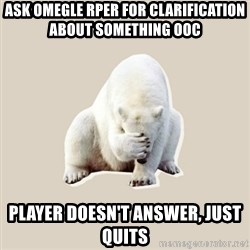 Bad RPer Polar Bear - ask omegle rper for clarification about something oOc player doesn't answer, just quits
