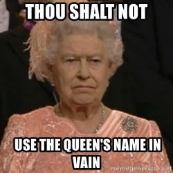 Queen Elizabeth Is Not Impressed  - THOU SHALT NOT  USE THE QUEEN's NAME IN VAIN