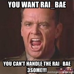 Jack Nicholson - You can't handle the truth! - you want rai_bae  you can't handle the rai_bae 3some!!!
