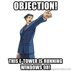 OBJECTION - OBJECTION! This e-tower is running windows 98!