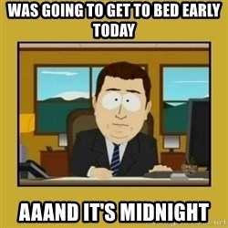 aaand its gone - Was Going to get to bed Early Today Aaand It's Midnight