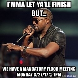 Kanye - i'mma let ya'll Finish but... We have a mandatory floor meeting Monday 3/27/17 @ 7pm