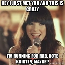 Carly Rae Jepsen Call Me Maybe - Hey I just met you and this is crazy i'm running for rab. vote kristen, maybe?