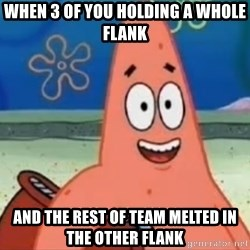 Happily Oblivious Patrick - when 3 of you holding a whole flank and the rest of team melted in the other flank