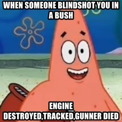 Happily Oblivious Patrick - when someone blindshot you in a bush engine destroyed,tracked,gunner died