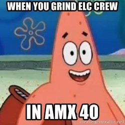 Happily Oblivious Patrick - when you grind elc crew in amx 40