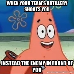 Happily Oblivious Patrick - when your team's artillery shoots you instead the enemy in front of you
