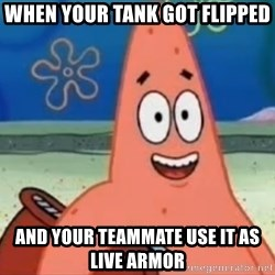 Happily Oblivious Patrick - when your tank got flipped and your teammate use it as live armor