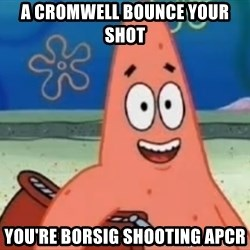 Happily Oblivious Patrick - a cromwell bounce your shot you're borsig shooting apcr