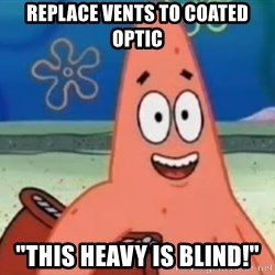 """Happily Oblivious Patrick - replace vents to coated optic """"this heavy is blind!"""""""
