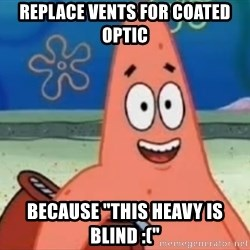 "Happily Oblivious Patrick - replace vents for coated optic because ""this heavy is blind :("""