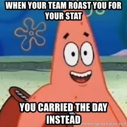 Happily Oblivious Patrick - when your team roast you for your stat you carried the day instead