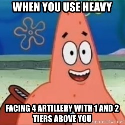 Happily Oblivious Patrick - when you use heavy facing 4 artillery with 1 and 2 tiers above you