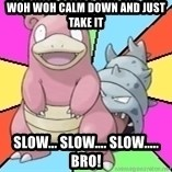 Slowbro - woh woh calm down and just take it slow... slow.... slow..... bro!
