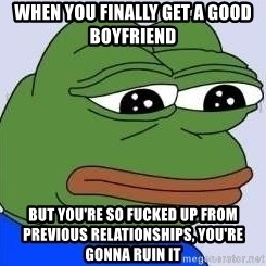 Sad Frog Color - When you finally get a good boyfriEnd  But you're so Fucked up from previous relationshiPs, you're Gonna ruin it