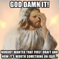 Facepalm Jesus - god damn it! Nobody wanted that first draft and now it's worth something on ebay...
