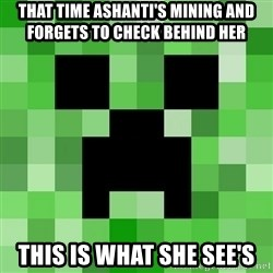 Minecraft Creeper Meme - That time ashanti's mining and forgets to check behind her This is what she see's