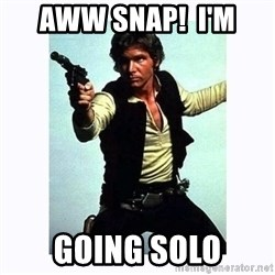 Han Solo - Aww Snap!  i'm going solo