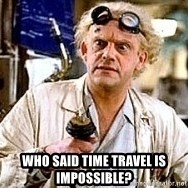 Doc Back to the future -  who said time travel is impossible?