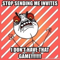 iHate - STOP SENDING ME INVITES I DON'T HAVE THAT GAME!!!!!!!