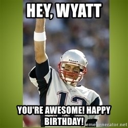 tom brady - Hey, Wyatt You're awesome! Happy Birthday!