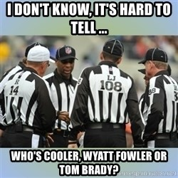 NFL Ref Meeting - I don't know, it's hard to tell ... who's cooler, wyatt fowler or tom brady?
