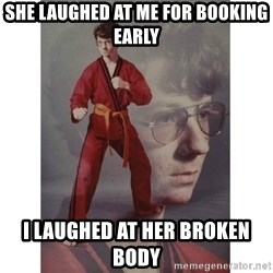 Karate Kid - She laughed at me for Booking early I laughed at her broken body