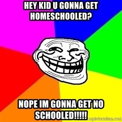 troll face1 - hey kid u gonna get homeschooled? NOpe im gonna get no schooled!!!!!