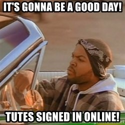 Good Day Ice Cube - It's gonna be a good day! Tutes signed in online!
