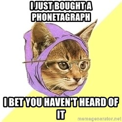 Hipster Kitty - I just bought a phonetagraph I bet you haven't heard of it