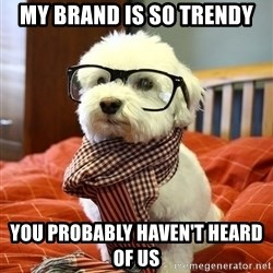 hipster dog - My brand is so trendy you probably haven't heard of us