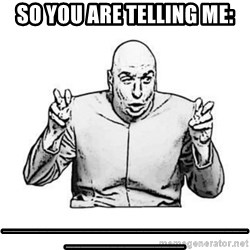 Sceptical Dr. Evil - so you are telling me: _________________________________________________