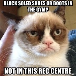 Grumpy Cat 2 - black soled shoes or boots in the gym? Not in this rec centre
