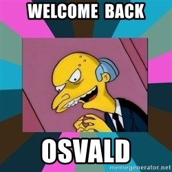 Mr. Burns - welcome  back Osvald