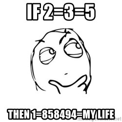 thinking guy - if 2=3=5 then 1=858494=my life