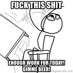 Flip table meme - fuck this shit enough work for today! Gimme Beer!