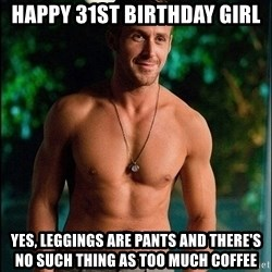 ryan gosling overr - Happy 31st biRThday girl Yes, Leggings are Pants and there's no such thing as too much coffee