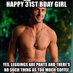 ryan gosling overr - Happy 31st bday girl Yes, leggings are pants and there's no such thing as too much coffee