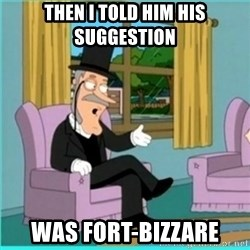 buzz killington - Then i told him his suggestion was fort-bizzare