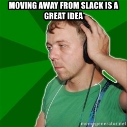 Sarcastic Soundman - moving away from slack is a great idea