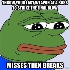Sad Frog Color - throw your last weapon at a boss to strike the final blow misses then breaks