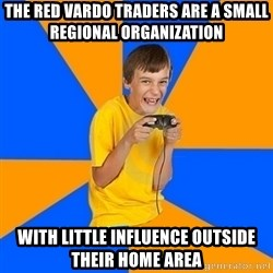 Annoying Gamer Kid - The red vardo traders are a small regional organization  WITH LITTLE INFLUENCE OUTSIDE THEIR HOME AREA