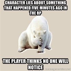 Bad RPer Polar Bear - Character lies about something that happened five minutes ago in the RP The player thinks no one will notice