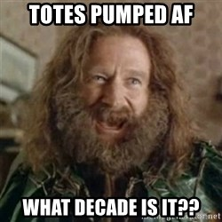 What Year - Totes Pumped AF What decade is it??