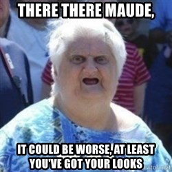 Fat Woman Wat - There there mauDe, It could be worse, at least you've got your looks