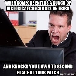 Angry Computer User - when someone enters a bunch of historical checklists on ebird and knocks you down to second place at your patch